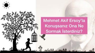 Mehmet Akif Ersoy'la Konuşsanız Ona Ne Sormak İsterdiniz?
